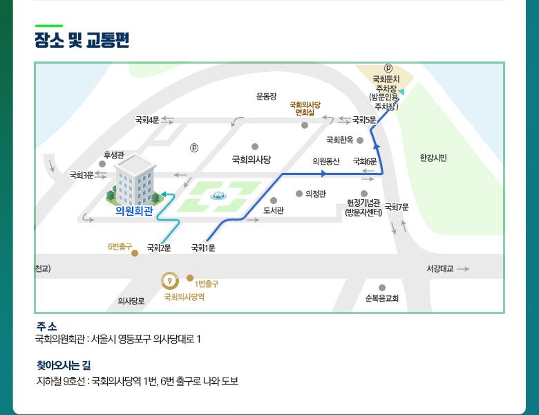 장소 및 교통편, 주소 : 서울시 영등포구 의사당대로 1 국회의원회관, 찾아오시는 길 : 지하철 9호선 탑승 후 국회의사당역 1번, 6번 출구로 나와 도보