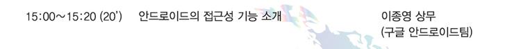 15:00~15:20(20분) - 안드로이드의 접근성 기능 소개, 발표자 : 이종영 상무(구글 안드로이드팀)